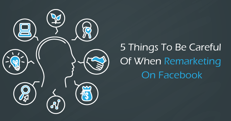 5 Things to Be Careful Of When Remarketing On Facebook