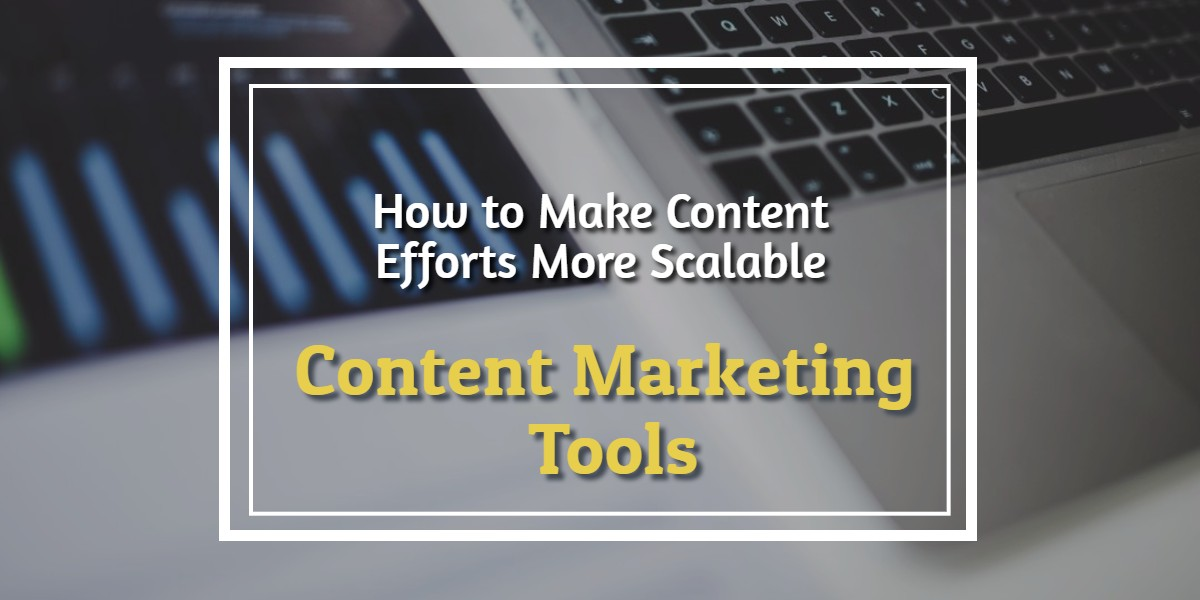 How to Make Content Efforts More Scalable: Using Content Marketing Tools