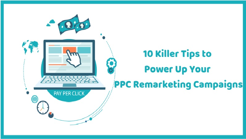 10 Killer Tips to Power Up Your PPC Remarketing Campaigns